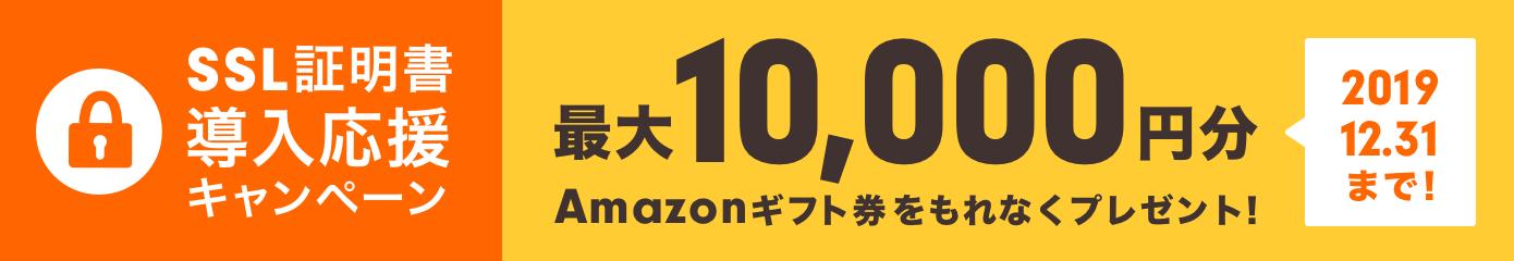 SSL証明書導入応援キャンペーン 最大10,000円分Amazonギフト券をもれなくプレゼント!2019.12.31まで