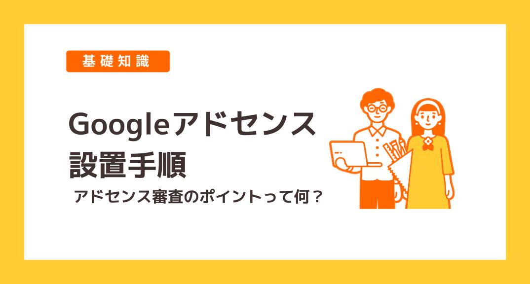 ブログにGoogleアドセンスを設置するまでの手順【審査のポイントと申請方法も詳しく解説します】
